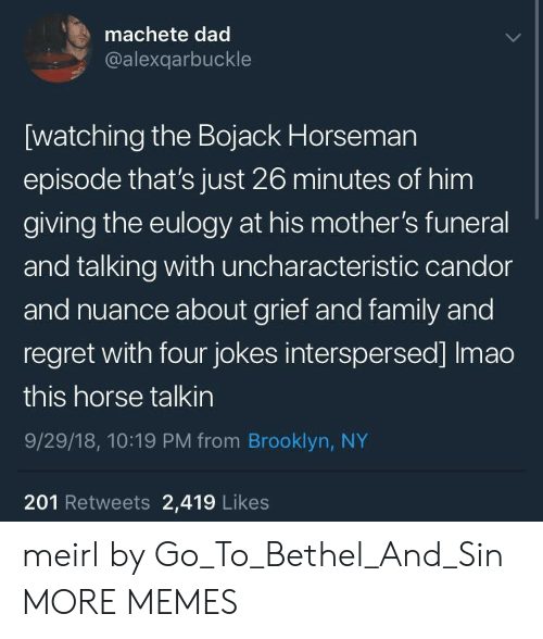 Dad, Dank, and Family: machete dad  @alexqarbuckle  [watching the Bojack Horseman  episode that's just 26 minutes of him  giving the eulogy at his mother's funeral  and talking with uncharacteristic candor  and nuance about grief and family and  regret with four jokes interspersed] Imao  this horse talkin  9/29/18, 10:19 PM from Brooklyn, NY  201 Retweets 2,419 Likes meirl by Go_To_Bethel_And_Sin MORE MEMES