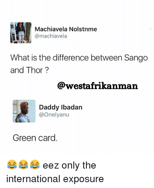 Memes, Thor, and What Is: Machiavela Nolstnme  @machiavela  What is the difference between Sango  and Thor ?  @westafrikanman  Daddy lbadan  @Onelyanu  Green card 😂😂😂 eez only the international exposure