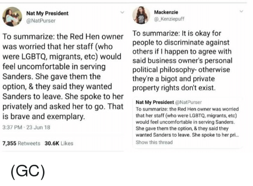 Memes, Brave, and Business: Mackenzie  Nat My President  @NatPurser  @ Kenziepuff  To summarize: the Red Hen owner  was worried that her staff (who  were LGBTQ, migrants, etc) would  feel uncomfortable in serving  Sanders. She gave them the  option, & they said they wanted  Sanders to leave. She spoke to her  To summarize is okay for  people to discriminate against  others if I happen to agree with  said business owner's personal  political philosophy- otherwise  they're a bigot and private  property rights don't exist.  Nat My President @NatPurser  privately and asked her tooosummarize the Red Hen owner was woried  is brave and exemplary  3:37 PM 23 Jun 18  that her staff (who were LGBTQ, migrants, etc)  would feel uncomfortable in serving Sanders  She gave them the option, & they said they  wanted Sanders to leave. She spoke to her pri  Show this thread  7,355 Retweets 30.6K Likes (GC)