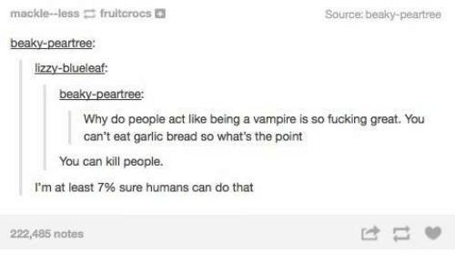 Fucking, Garlic Bread, and Humans of Tumblr: mackie-less  fruitcrocs  Source: beaky-peartree  beaky-peartree:  lizzy-blueleaf:  ea  Why do people act like being a vampire is so fucking great. You  can't eat garlic bread so what's the point  You can kill people.  I'm at least 7% sure humans can do that  222,485 notes  は一間