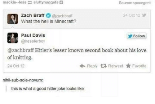 minecrafte: mackle-less  sluttynuggets  Source:spacegent  Zach Braff@zachbraft  What the hell is Minecraft?  24 Oct 12  Paul Davis  @kesslerboy  Follow  @zachbraff Hitler's lesser known second book about his love  Reply Retweet ★ Favorite  of knitting.  24 Oct 12  nihil-sub-sole-novum:  this is what a good hitler joke looks like