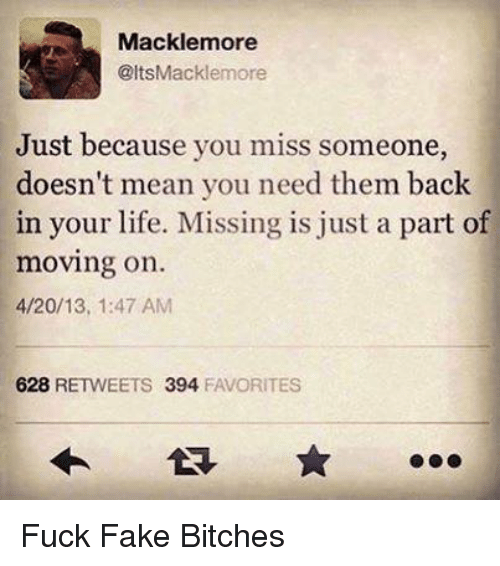 4:20: Mackle more  @ltsMacklemore  Just because you miss someone,  doesn't mean you need them back  in your life. Missing is just a part of  moving on.  4/20/13, 1:47 AM  628  RETWEETS 394  FAVORITES Fuck Fake Bitches
