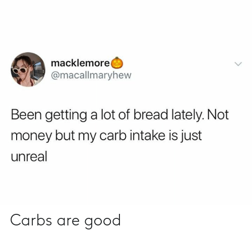 carbs: macklemore  @macallmaryhew  Been getting a lot of bread lately. Not  money but my carb intake is just  unreal Carbs are good