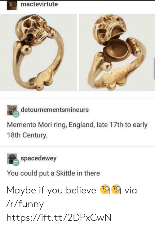 skittle: mactevirtute  detournementsmineurs  Memento Mori ring, England, late 17th to early  18th Century.  spacedewey  You could put a Skittle in there Maybe if you believe 🧐🧐 via /r/funny https://ift.tt/2DPxCwN