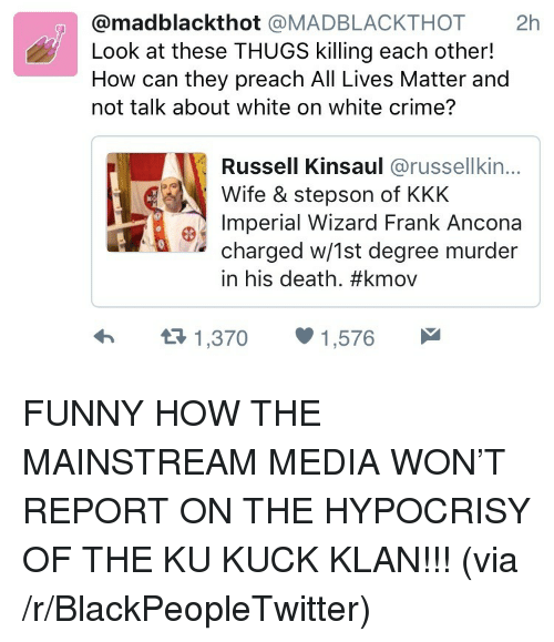 All Lives Matter: @madblackthot @MADBLACKTHOT 2h  Look at these THUGS killing each other!  How can they preach All Lives Matter and  not talk about white on white crime?  Russell Kinsaul @russellkin...  Wife & stepson of KKK  Imperial Wizard Frank Ancona  charged w/1st degree murder  in his death. #kmov  1,370  1,576 <p>FUNNY HOW THE MAINSTREAM MEDIA WON&rsquo;T REPORT ON THE HYPOCRISY OF THE KU KUCK KLAN!!! (via /r/BlackPeopleTwitter)</p>