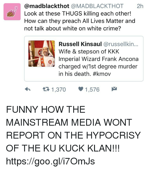 All Lives Matter: @madblackthot @MADBLACKTHOT 2h  Look at these THUGS killing each other!  How can they preach All Lives Matter and  not talk about white on white crime?  Russell Kinsaul @russellkin...  Wife & stepson of KKK  Imperial Wizard Frank Ancona  charged w/1st degree murder  in his death. #kmov  1,370  1,576 FUNNY HOW THE MAINSTREAM MEDIA WONT REPORT ON THE HYPOCRISY OF THE KU KUCK KLAN!!! https://goo.gl/i7OmJs