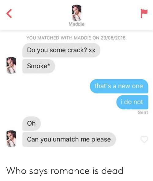 Who, Can, and Crack: Maddie  YOU MATCHED WITH MADDIE ON 23/05/2018  Do you some crack? xx  Smoke*  that's a new one  i do not  Sent  Oh  Can you unmatch me please  L Who says romance is dead