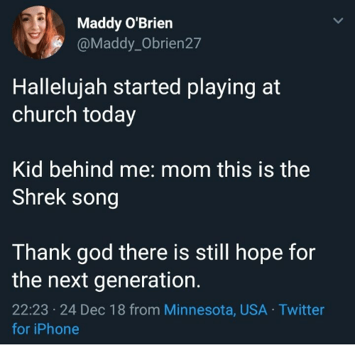 Church, God, and Hallelujah: Maddy O'Brien  @Maddy_Obrien27  Hallelujah started playing at  church today  Kid behind me: mom this is the  Shrek song  Thank god there is still hope for  the next generation.  22:23 24 Dec 18 from Minnesota, USA Twitter  ес  for iPhone
