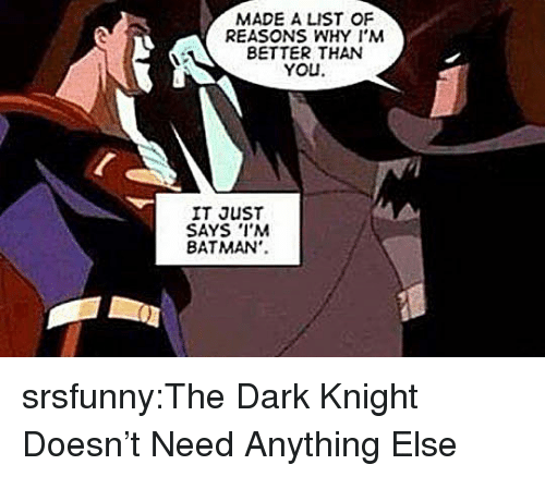 Batman, Tumblr, and Blog: MADE A LIST OF  REASONS WHY I'M  BETTER THAN  YOU  IT JUST  SAYS I'M  BATMAN'. srsfunny:The Dark Knight Doesn't Need Anything Else