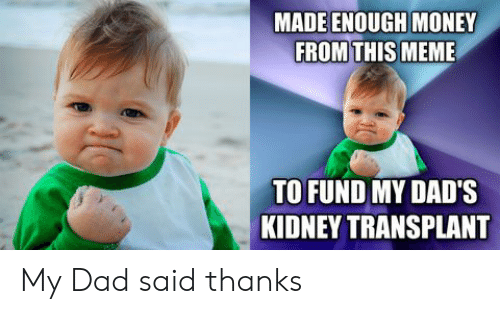 kidney transplant: MADE ENOUGH MONEY  FROM THIS MEME  TO FUND MY DAD'S  KIDNEY TRANSPLANT  10 My Dad said thanks