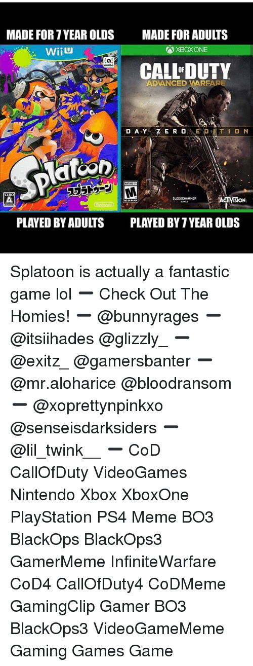 Lol, Meme, and Memes: MADE FOR 7 YEAR OLDS  MADE FOR ADULTS  XBOX ONE  CALL'DUTY  OF  ADANCED VARFARE  RMT  CERO  ISION  PLAYED BY ADULTS  PLAYED BY 7 YEAR OLDS Splatoon is actually a fantastic game lol ➖ Check Out The Homies! ➖ @bunnyrages ➖ @itsiihades @glizzly_ ➖ @exitz_ @gamersbanter ➖ @mr.aloharice @bloodransom ➖ @xoprettynpinkxo @senseisdarksiders ➖ @lil_twink__ ➖ CoD CallOfDuty VideoGames Nintendo Xbox XboxOne PlayStation PS4 Meme BO3 BlackOps BlackOps3 GamerMeme InfiniteWarfare CoD4 CallOfDuty4 CoDMeme GamingClip Gamer BO3 BlackOps3 VideoGameMeme Gaming Games Game