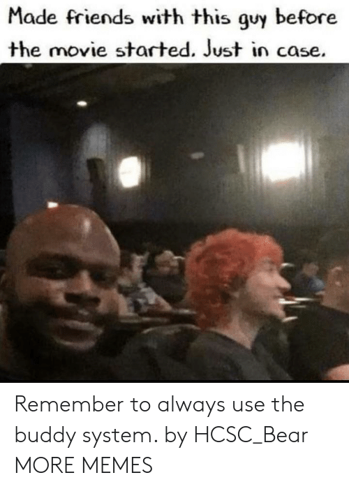 just in case: Made friends with this guy before  the movie started. Just in case. Remember to always use the buddy system. by HCSC_Bear MORE MEMES