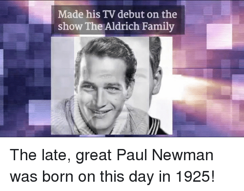 Newman: Made his TV debut on the  show The Aldrich Family The late, great Paul Newman was born on this day in 1925!