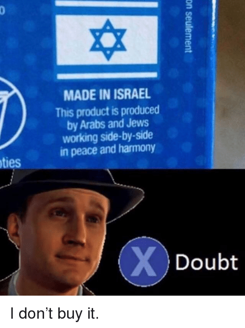 Israel, Doubt, and Peace: MADE IN ISRAEL  This product is produced  by Arabs and Jews  working side-by-side  in peace and harmony  ties  Doubt I don't buy it.