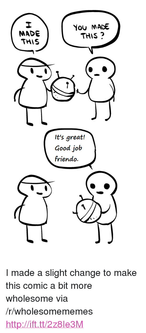 "Friendo: MADE  THIS  You MACE  THIS  It's great!  Good job  friendo. <p>I made a slight change to make this comic a bit more wholesome via /r/wholesomememes <a href=""http://ift.tt/2z8Ie3M"">http://ift.tt/2z8Ie3M</a></p>"