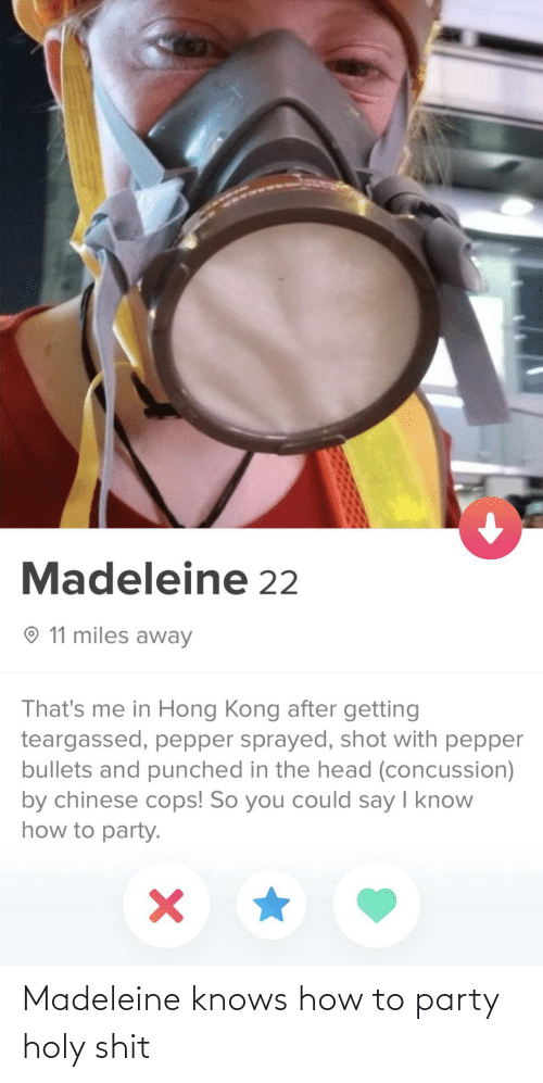 Concussion, Head, and Party: Madeleine 22  O 11 miles away  That's me in Hong Kong after getting  teargassed, pepper sprayed, shot with pepper  bullets and punched in the head (concussion)  by chinese cops! So you could say I know  how to party. Madeleine knows how to party holy shit