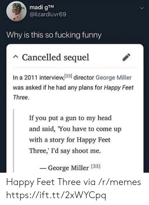 Fucking, Funny, and Head: madi gTM  @lizardluvr69  Why is this so fucking funny  Cancelled sequel  In a 2011 interview,133 director George Miller  was asked if he had any plans for Happy Feet  Three.  If you put a gun to my head  and said, 'You have to come up  with a story for Happy Feet  Three,' I'd say shoot me  George Miller [33] Happy Feet Three via /r/memes https://ift.tt/2xWYCpq