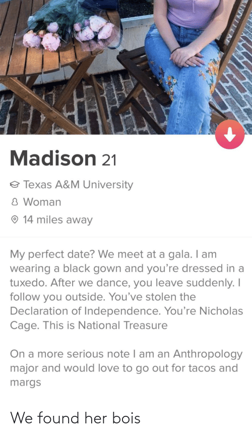 treasure: Madison 21  o Texas A&M University  8 Woman  O 14 miles away  My perfect date? We meet at a gala. I am  wearing a black gown and you're dressed in a  tuxedo. After we dance, you leave suddenly. I  follow you outside. You've stolen the  Declaration of Independence. You're Nicholas  Cage. This is National Treasure  On a more serious note I am an Anthropology  major and would love to go out for tacos and  margs  XANYIINE We found her bois