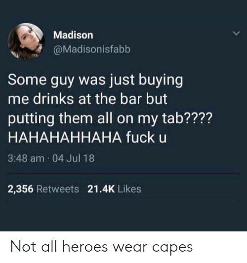 Fuck, Heroes, and Madison: Madison  @Madisonisfabb  Some guy was just buying  me drinks at the bar but  putting them all on my tab????  HAHAHAHHAHA fuck u  3:48 am 04 Jul 18  2,356 Retweets 21.4K Likes Not all heroes wear capes
