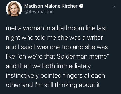 "Meme, Spiderman, and Who: Madison Malone Kircher  @4evrmalone  met a woman in a bathroom line last  night who told me she wasa writer  and I said I was one too and she was  like ""oh we're that Spiderman meme""  and then we both immediately,  instinctively pointed fingers at each  other and I'm still thinking about it"