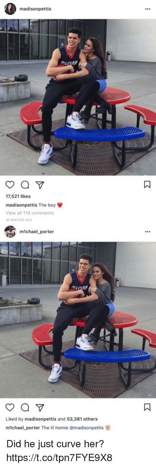 michael porter: madisonpettis  17,521 likes  madisonpettis The boy  View all 118 comments  MINUTES AGO   michael porter  Liked by madisonpettis and 53,381 others  m1chael porter The lil homie a madisonpettis 8 Did he just curve her? https://t.co/tpn7FYE9X8