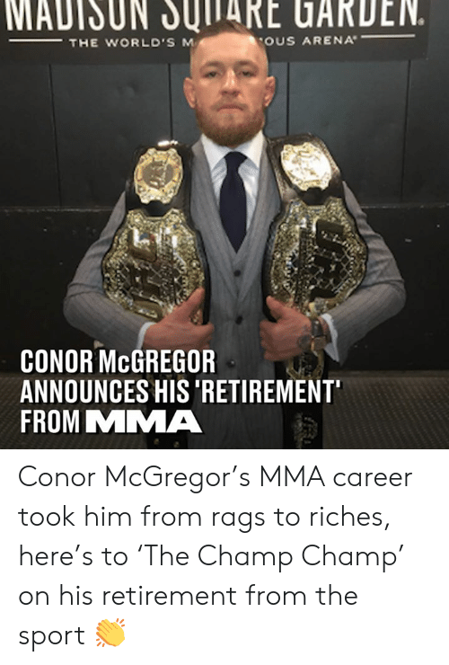 mcgregor: MADISUN JUITARE UARDEN.  THE WORLD'S M  OUS ARENA  CONOR McGREGOR  ANNOUNCES HIS 'RETIREMENT  FROM MMA Conor McGregor's MMA career took him from rags to riches, here's to 'The Champ Champ' on his retirement from the sport 👏