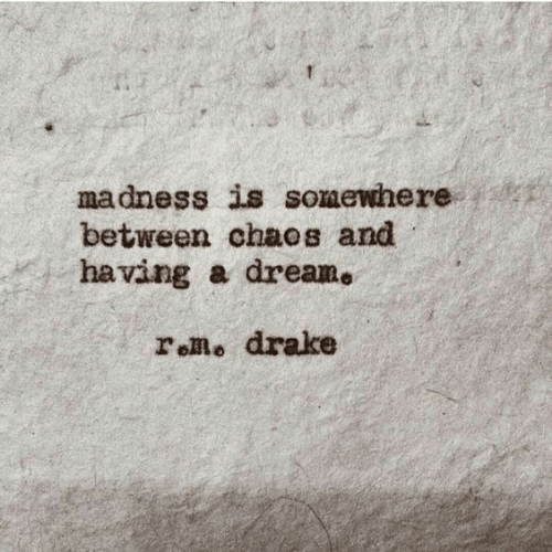 Drake: madness is somewhere  between chaos and  having a dream.  roRo drake