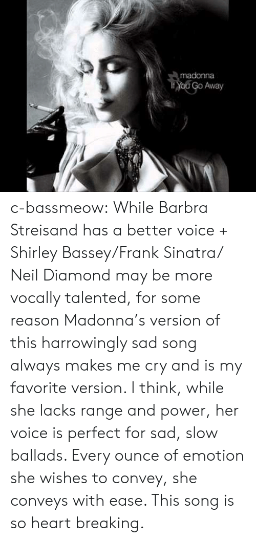 shirley: madonna  Yod Go Away c-bassmeow:  While Barbra Streisand has a better voice + Shirley Bassey/Frank Sinatra/ Neil Diamond may be more vocally talented, for some reason Madonna's version of this harrowingly sad song always makes me cry and is my favorite version. I think, while she lacks range and power, her voice is perfect for sad, slow ballads. Every ounce of emotion she wishes to convey, she conveys with ease. This song is so heart breaking.