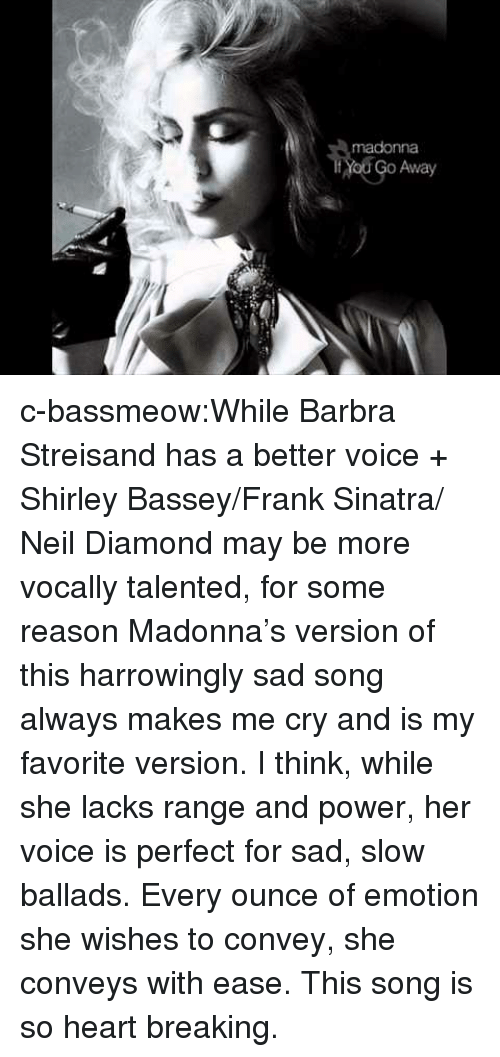 shirley: madonna  Yod Go Away c-bassmeow:While Barbra Streisand has a better voice + Shirley Bassey/Frank Sinatra/ Neil Diamond may be more vocally talented, for some reason Madonna's version of this harrowingly sad song always makes me cry and is my favorite version. I think, while she lacks range and power, her voice is perfect for sad, slow ballads. Every ounce of emotion she wishes to convey, she conveys with ease. This song is so heart breaking.