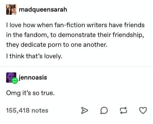 Friends, Love, and Omg: madqueensarah  I love how when fan-fiction writers have friends  in the fandom, to demonstrate their friendship,  they dedicate porn to one another.  I think that's lovely.  jennoasis  Omg it's so true  155,418 notes
