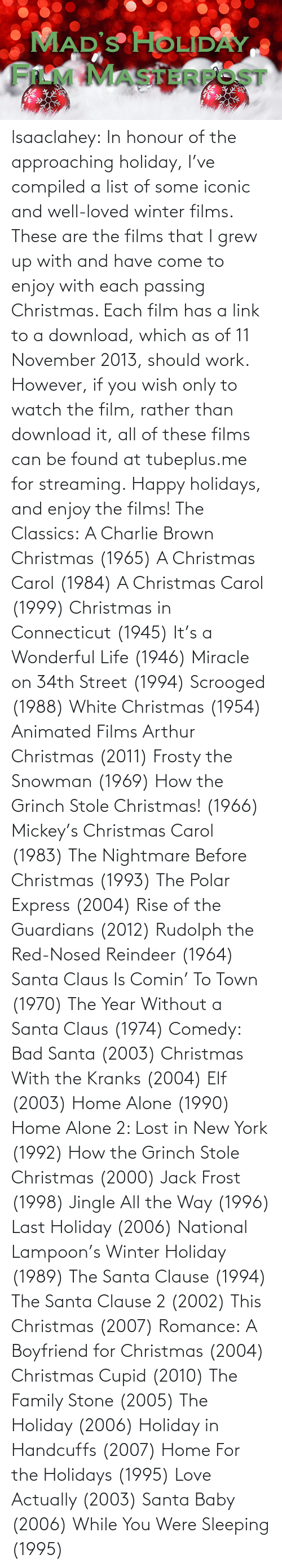 Compiled: MAD'S HOLIDAY  FILM MASTERFOST lsaaclahey:  In honour of the approaching holiday, I've compiled a list of some iconic and well-loved winter films. These are the films that I grew up with and have come to enjoy with each passing Christmas. Each film has a link to a download, which as of 11 November 2013, should work. However, if you wish only to watch the film, rather than download it, all of these films can be found at tubeplus.me for streaming. Happy holidays, and enjoy the films! The Classics: A Charlie Brown Christmas (1965) A Christmas Carol (1984) A Christmas Carol (1999) Christmas in Connecticut (1945) It's a Wonderful Life (1946) Miracle on 34th Street (1994) Scrooged (1988) White Christmas (1954) Animated Films Arthur Christmas (2011) Frosty the Snowman (1969) How the Grinch Stole Christmas! (1966) Mickey's Christmas Carol (1983) The Nightmare Before Christmas (1993) The Polar Express (2004) Rise of the Guardians (2012) Rudolph the Red-Nosed Reindeer (1964) Santa Claus Is Comin' To Town (1970) The Year Without a Santa Claus (1974) Comedy: Bad Santa (2003) Christmas With the Kranks (2004) Elf (2003) Home Alone (1990) Home Alone 2: Lost in New York (1992) How the Grinch Stole Christmas (2000) Jack Frost (1998) Jingle All the Way (1996) Last Holiday (2006) National Lampoon's Winter Holiday (1989) The Santa Clause (1994) The Santa Clause 2 (2002) This Christmas (2007) Romance: A Boyfriend for Christmas (2004) Christmas Cupid (2010) The Family Stone (2005) The Holiday (2006) Holiday in Handcuffs (2007) Home For the Holidays (1995) Love Actually (2003) Santa Baby (2006) While You Were Sleeping (1995)