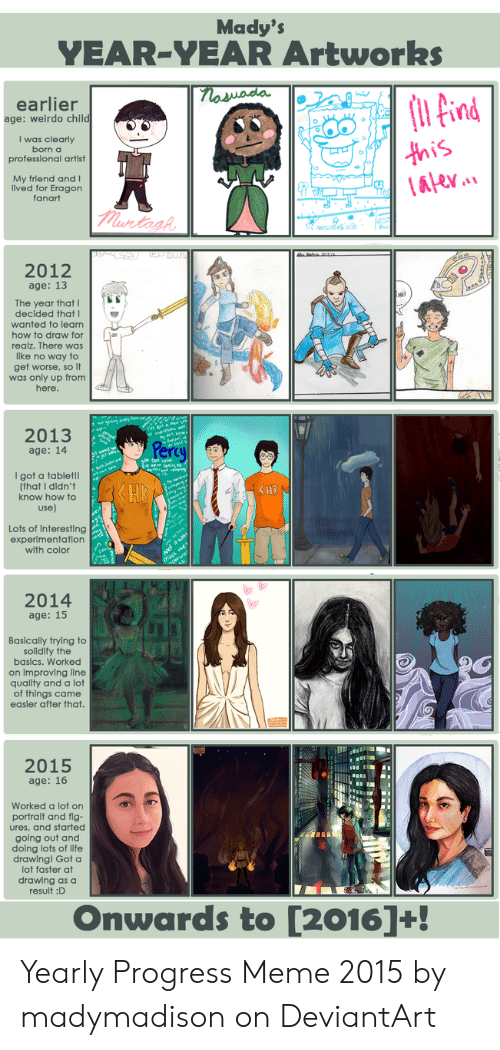 Yearly Progress: Mady's  YEAR-YEAR Artworks  naswada  earlier  age: weirdo child  I was clearly  this  (Alev.  born a  prof  artist  My friend and I  lived for Eragon  fanart  murtash  2012  age: 13  The year that |  decided that  wanted to learn  how to draw for  realz. There was  like no way to  get worse, so it  from  was  here.  2013  Percy  age: 14  I got a tablet!!  (that I didn't  know how to  use)  Lots of interesting  experimentation  with color  2014  age: 15  Basically trying to  solidify the  basics. Worked  on improving line  quality and a lot  easler after that.  2015  age: 16  Worked a lo  ures, and started  going out and  doing lots of life  drawing! Got a  lot faster at  drawing as a  result :D  Onwards to [2016]+! Yearly Progress Meme 2015 by madymadison on DeviantArt
