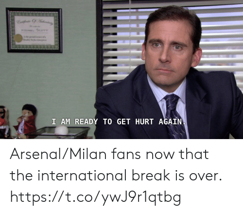 the international: MaEL SCOTT  s  I AM READY TO GET HURT AGAIN Arsenal/Milan fans now that the international break is over. https://t.co/ywJ9r1qtbg