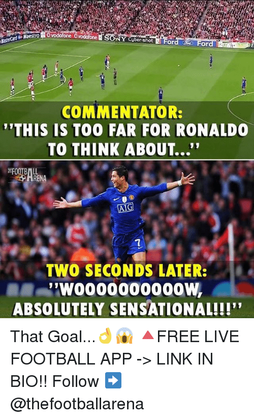 "Football, Memes, and Sensational: Maestro  SONY Cuber-shot EFor  or  COMMENTATOR:  ""THIS IS TOO FAR FOR RONALD  TO THINK ABOUT...""  HRENA  TWO SECONDS LATER:  ABSOLUTELY SENSATIONAL!!!"" That Goal...👌😱 🔺FREE LIVE FOOTBALL APP -> LINK IN BIO!! Follow ➡️ @thefootballarena"