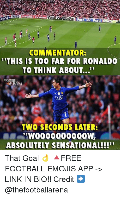 "Football, Memes, and Sensational: Maestro  SONY Cuber-shot EFor  or  COMMENTATOR:  ""THIS IS TOO FAR FOR RONALD  TO THINK ABOUT...""  HRENA  TWO SECONDS LATER:  ABSOLUTELY SENSATIONAL!!!"" That Goal 👌 🔺FREE FOOTBALL EMOJIS APP -> LINK IN BIO!! Credit ➡️ @thefootballarena"