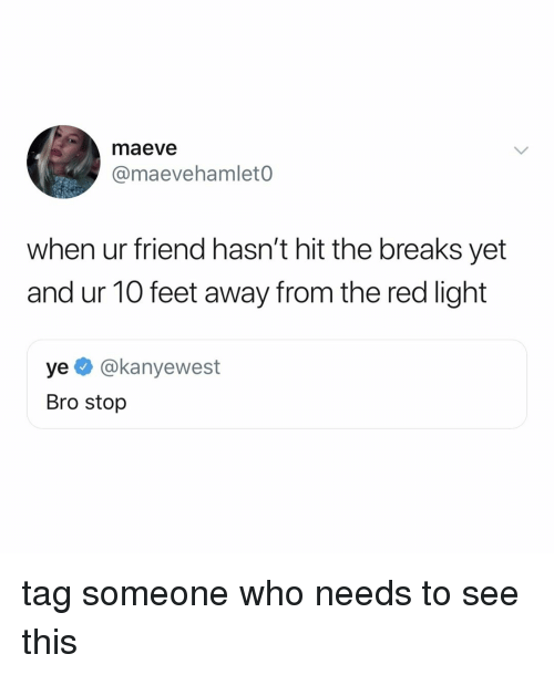 Tag Someone, Relatable, and Feet: maeve  @maevehamlet0  when ur friend hasn't hit the breaks yet  and ur 10 feet away from the red light  ye @kanyewest  Bro stop tag someone who needs to see this