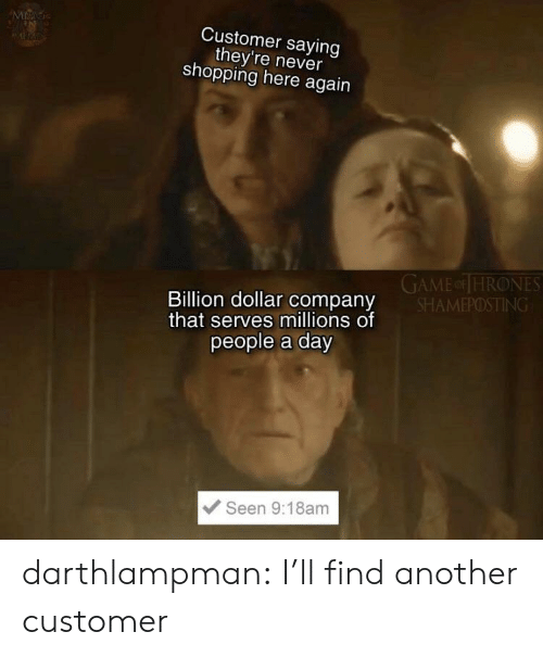 Shopping, Tumblr, and Blog: MAG  Customer saying  they're never  shopping here again  GAME or THRONES  SHAMEPOSTING  Billion dollar company  that serves millions of  people a day  Seen 9:18am darthlampman:  I'll find another customer