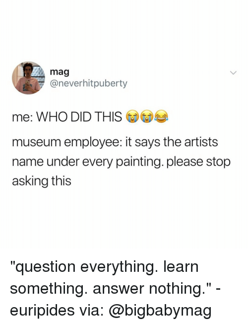 """Relatable, Asking, and Answer: mag  @neverhitpuberty  me: WHO DID THIS  museum employee: it says the artists  name under every painting. please stop  asking this """"question everything. learn something. answer nothing."""" - euripides via: @bigbabymag"""