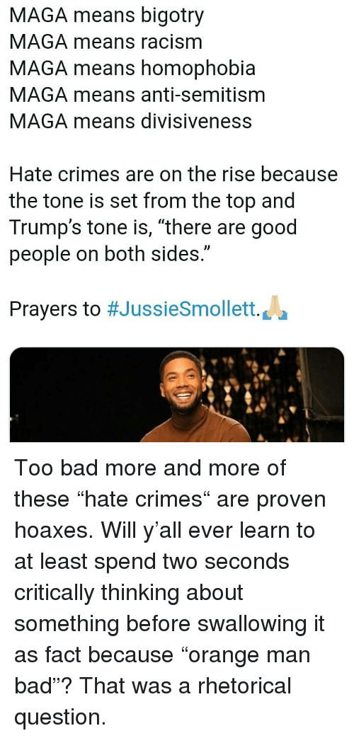 "Maga: MAGA means bigotry  MAGA means racism  MAGA means homophobia  MAGA means anti-semitism  MAGA means divisiveness  Hate crimes are on the rise because  the tone is set from the top and  Trump's tone is, ""there are good  people on both sides.""  Prayers to #JussieSmollett. La Too bad more and more of these ""hate crimes"" are proven hoaxes. Will y'all ever learn to at least spend two seconds critically thinking about something before swallowing it as fact because ""orange man bad""? That was a rhetorical question."