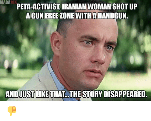 Gun Free Zone: MAGA0  PETA-ACTIVIST, IRANIAN WOMAN SHOT UP  A GUN FREE ZONE WITHA HANDGUN.  AND JUSTLIKE THAT  THE STORY DISAPPEARED. 👎