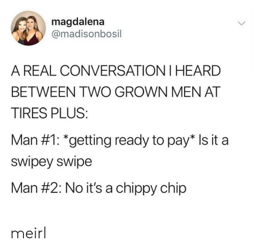 tires: magdalena  @madisonbosil  A REAL CONVERSATION I HEARD  BETWEEN TWO GROWN MEN AT  TIRES PLUS:  Man #1: *getting ready to pay* Is it a  swipey swipe  Man #2: No it's a chippy chip meirl