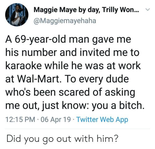 Bitch, Dude, and Old Man: Maggie Maye by day, Trilly Won...  @Maggiemayehaha  v  A 69-year-old man gave me  his number and invited me to  karaoke while he was at work  at Wal-Mart. To every dude  who's been scared of asking  me out, just know: you a bitch  12:15 PM 06 Apr 19 Twitter Web App Did you go out with him?