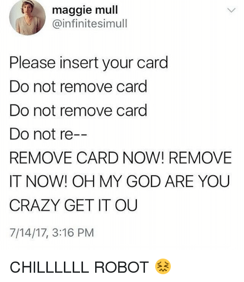 Your Cards: maggie mull  @infinitesimull  Please insert your card  Do not remove card  Do not remove card  Do not re--  REMOVE CARD NOW! REMOVE  IT NOW! OH MY GOD ARE YOU  CRAZY GET IT OU  7/14/17, 3:16 PM CHILLLLLL ROBOT 😖