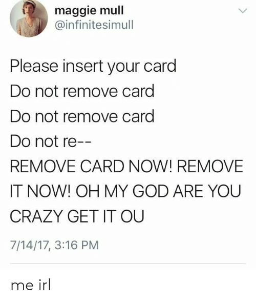 Insert: maggie mull  @infinitesimull  Please insert your card  Do not remove card  Do not remove card  Do not re--  REMOVE CARD NOW! REMOVE  IT NOW! OH MY GOD ARE YOU  CRAZY GET IT OU  7/14/17, 3:16 PM me irl
