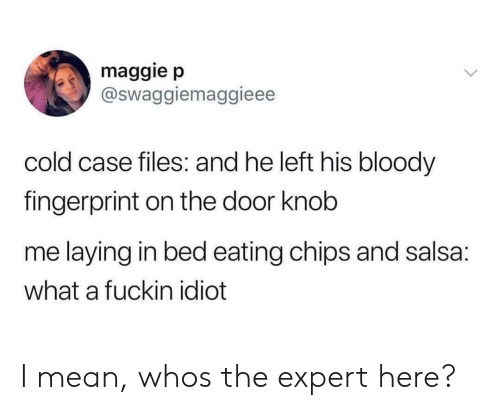 salsa: maggie p  @Swaggiemaggieee  cold case files: and he left his bloody  fingerprint on the door knob  me laying in bed eating chips and salsa:  what a fuckin idiot I mean, whos the expert here?