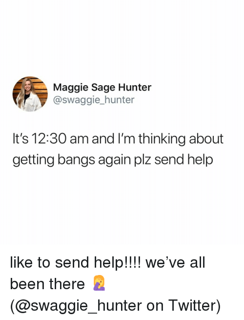 bangs: Maggie Sage Hunter  @swaggie_hunter  It's 12:30 am and I'm thinking about  getting bangs again plz send help like to send help!!!! we've all been there 🤦♀️ (@swaggie_hunter on Twitter)
