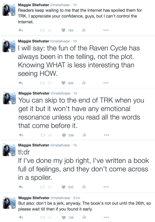 Not Out: Maggie Stiefvater @mstiefvater 1h  Readers keep wailing to me that the Internet has spoiled them for  TRK. I appreciate your confidence, guys, but I can't control the  Internet.  23163  Maggie Stiefvater @mstiefvater 1h  I will say: the fun of the Raven Cycle has  always been in the telling, not the plot  Knowing WHAT is less interesting than  seeing HOW  ロ75 309 11  Maggie Stiefvater @mstiefvater 1h  You can skip to the end of TRK when you  get it but it won't have any emotional  resonance unless you read all the words  that come before it  t 56  236  Maggie Stiefvater @mstiefvater 1h  tldr  If l've done my job right, l've written a book  full of feelings, and they don't come across  in a spoiler.  t: 37 ·233 11  Maggie Stiefvater @mstiefvater 51m  But also: don't be a jerk, anyway. The book's not out until the 26th, so  please wait till then if you found it early.  1  130 l