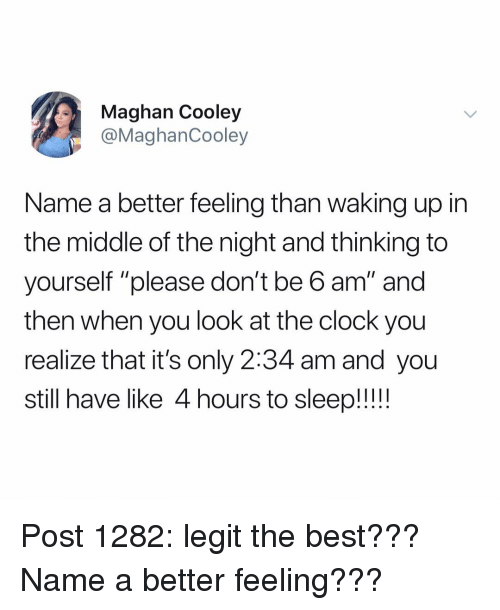 "Clock, Memes, and Best: Maghan Cooley  @MaghanCooley  Name a better feeling than waking up in  the middle of the night and thinking to  yourself ""please don't be 6 am"" and  then when you look at the clock you  realize that it's only 2:34 am and you  still have like 4 hours to sleep!!! Post 1282: legit the best??? Name a better feeling???"
