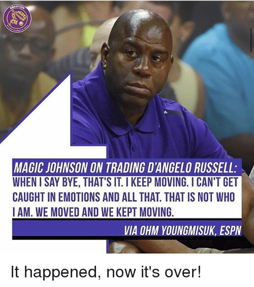 iams: MAGIC JOHNSON ON TRADING D'ANGELO RUSSELL:  WHEN I SAY BYE, THAT'S IT. I KEEP MOVING. ICAN'T GET  CAUGHT IN EMOTIONS AND ALL THAT. THAT IS NOT WHO  IAM. WE MOVED AND WE KEPT MOVING  VIA OHM YOUNGMISUK, ESPV It happened, now it's over!