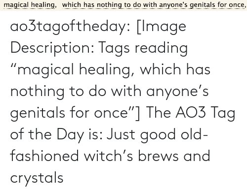 "Target, Tumblr, and Blog: magical healing,  which has nothing to do with anyone's genitals for once, ao3tagoftheday:  [Image Description: Tags reading ""magical healing, which has nothing to do with anyone's genitals for once""]  The AO3 Tag of the Day is: Just good old-fashioned witch's brews and crystals"